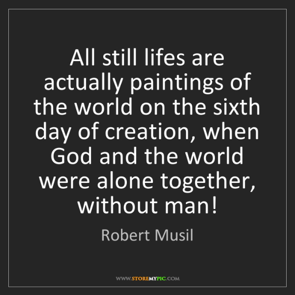 Robert Musil: All still lifes are actually paintings of the world on...