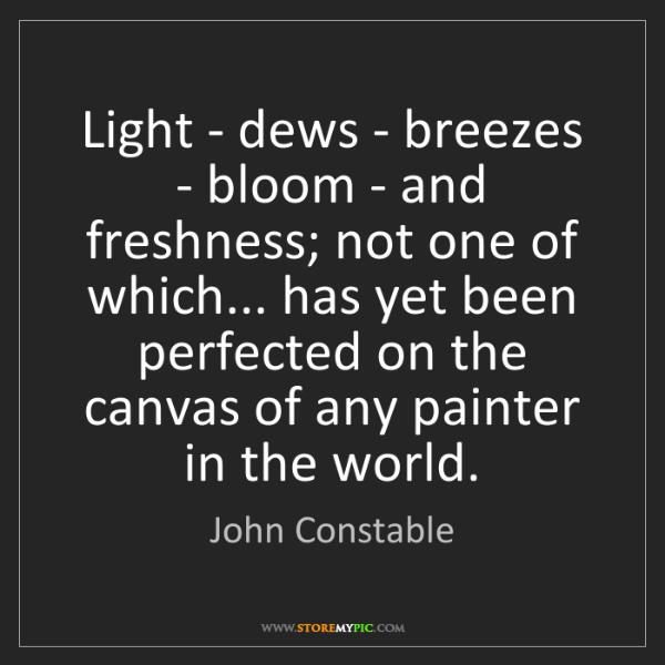 John Constable: Light - dews - breezes - bloom - and freshness; not one...