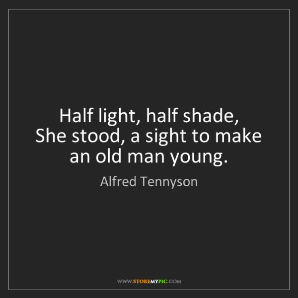 Alfred Tennyson: Half light, half shade,   She stood, a sight to make...