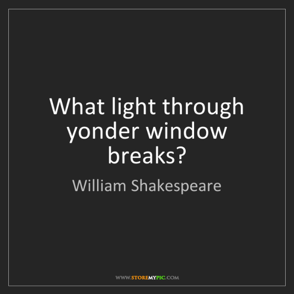 William Shakespeare: What light through yonder window breaks?