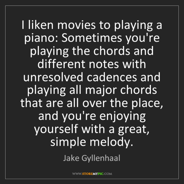 Jake Gyllenhaal: I liken movies to playing a piano: Sometimes you're playing...