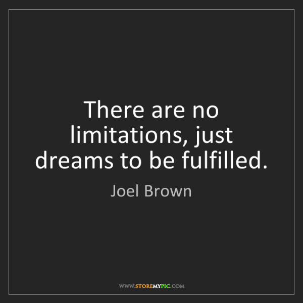 Joel Brown: There are no limitations, just dreams to be fulfilled.