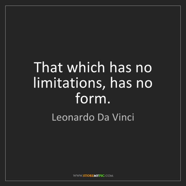 Leonardo Da Vinci: That which has no limitations, has no form.