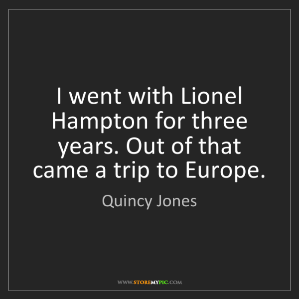 Quincy Jones: I went with Lionel Hampton for three years. Out of that...