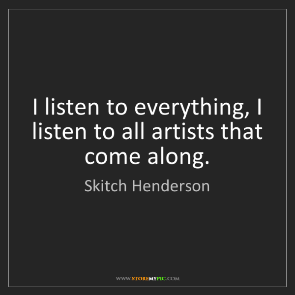 Skitch Henderson: I listen to everything, I listen to all artists that...