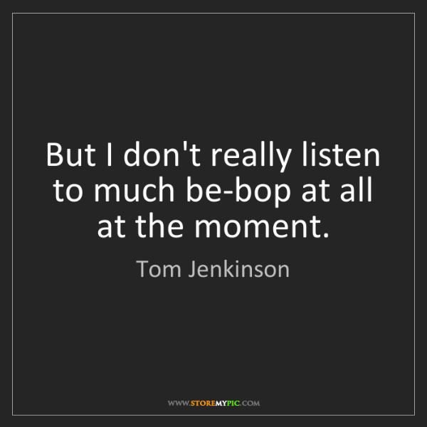 Tom Jenkinson: But I don't really listen to much be-bop at all at the...