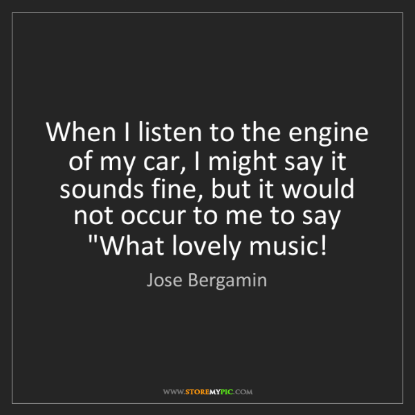Jose Bergamin: When I listen to the engine of my car, I might say it...