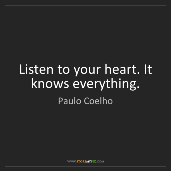 Paulo Coelho: Listen to your heart. It knows everything.