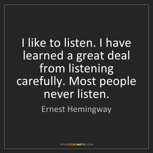 Ernest Hemingway: I like to listen. I have learned a great deal from listening...