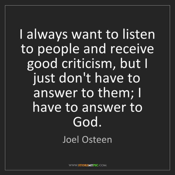 Joel Osteen: I always want to listen to people and receive good criticism,...