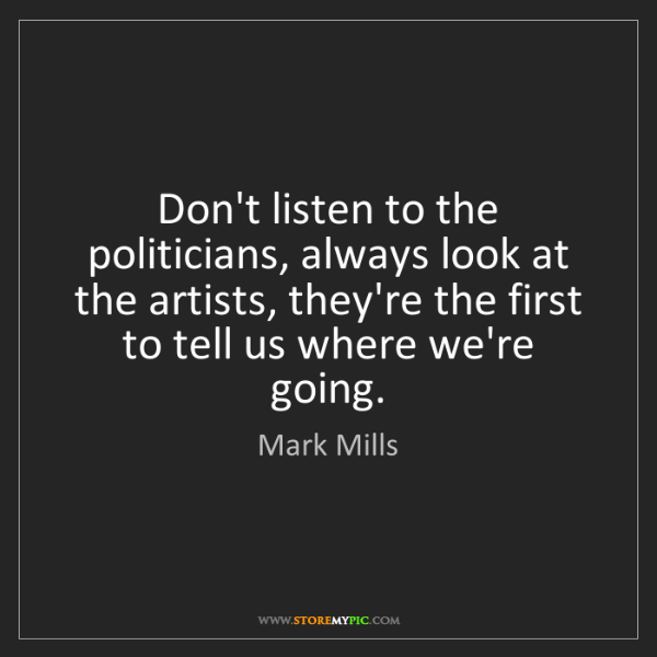 Mark Mills: Don't listen to the politicians, always look at the artists,...
