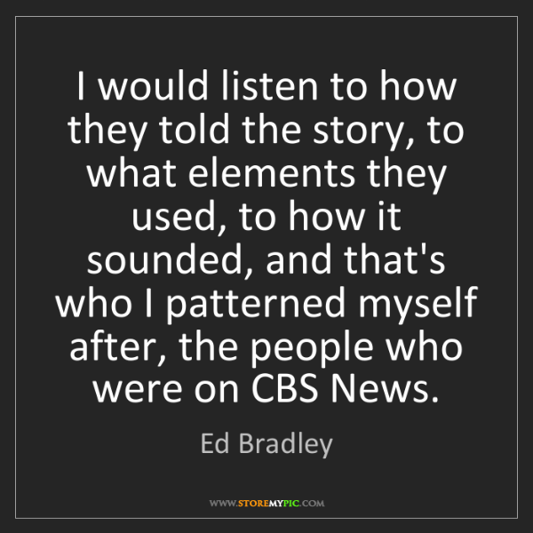 Ed Bradley: I would listen to how they told the story, to what elements...
