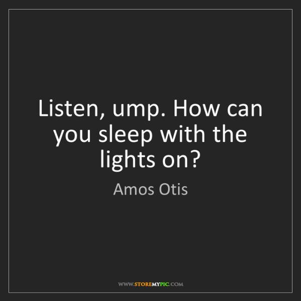 Amos Otis: Listen, ump. How can you sleep with the lights on?