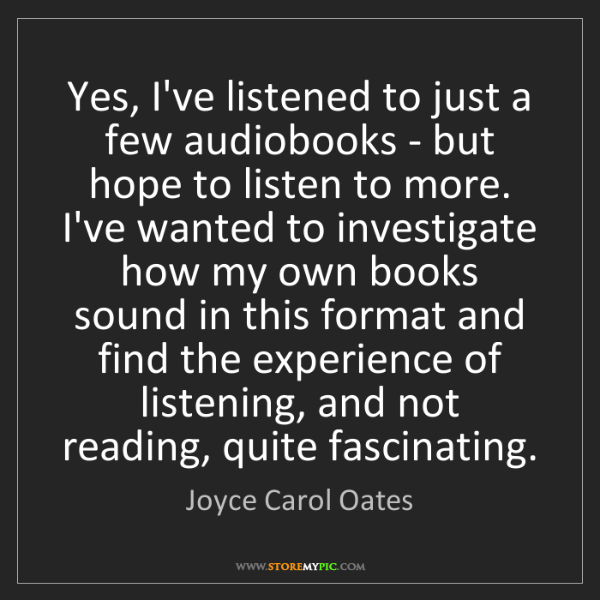 Joyce Carol Oates: Yes, I've listened to just a few audiobooks - but hope...