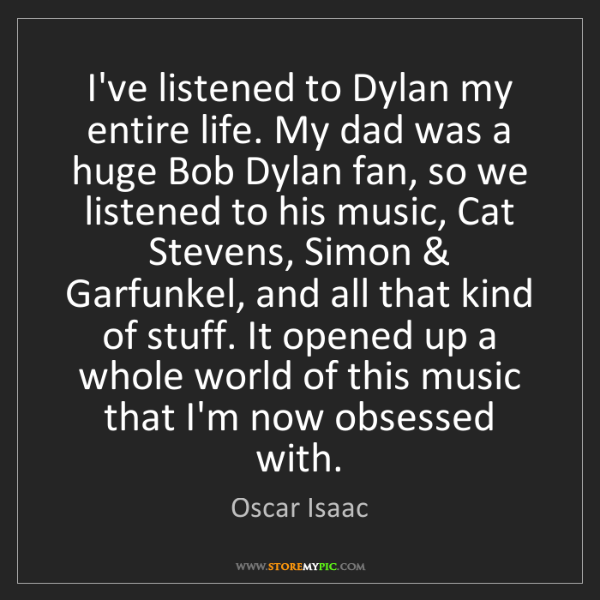Oscar Isaac: I've listened to Dylan my entire life. My dad was a huge...