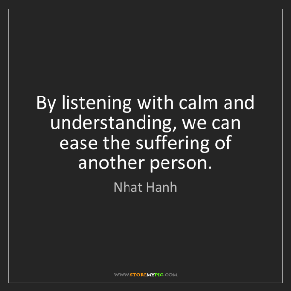 Nhat Hanh: By listening with calm and understanding, we can ease...