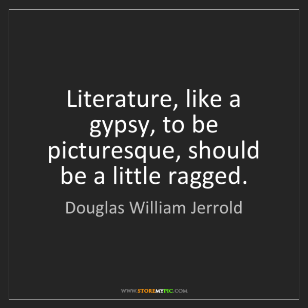 Douglas William Jerrold: Literature, like a gypsy, to be picturesque, should be...