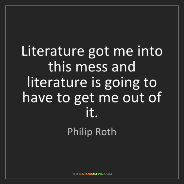 Philip Roth: Literature got me into this mess and literature is going...