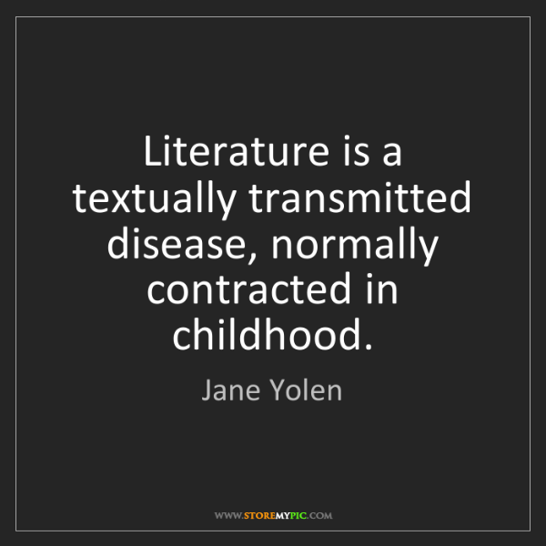 Jane Yolen: Literature is a textually transmitted disease, normally...