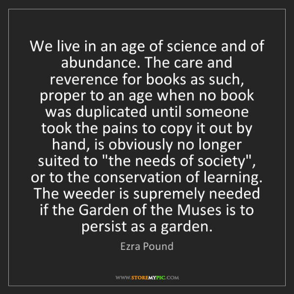 Ezra Pound: We live in an age of science and of abundance. The care...