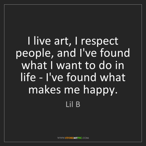 Lil B: I live art, I respect people, and I've found what I want...