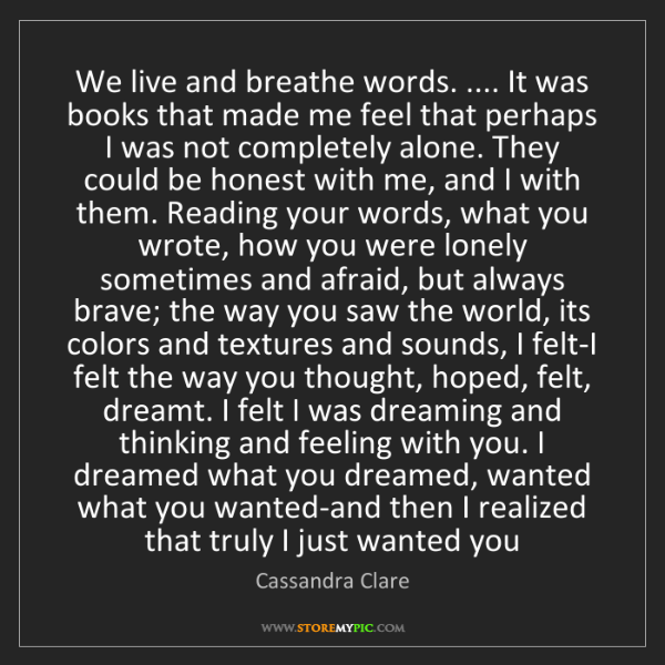 Cassandra Clare: We live and breathe words. .... It was books that made...
