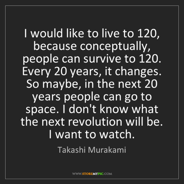 Takashi Murakami: I would like to live to 120, because conceptually, people...