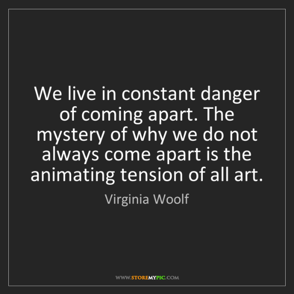 Virginia Woolf: We live in constant danger of coming apart. The mystery...