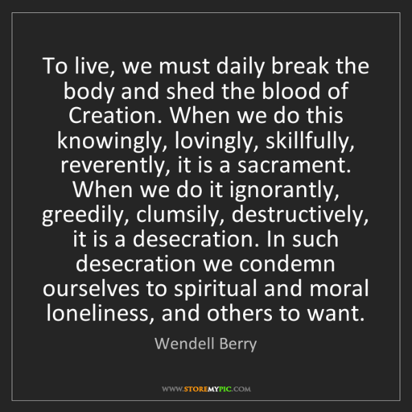 Wendell Berry: To live, we must daily break the body and shed the blood...