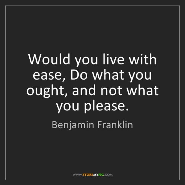 Benjamin Franklin: Would you live with ease, Do what you ought, and not...