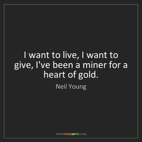 Neil Young: I want to live, I want to give, I've been a miner for...
