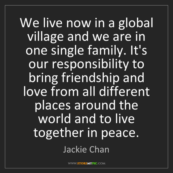 Jackie Chan: We live now in a global village and we are in one single...