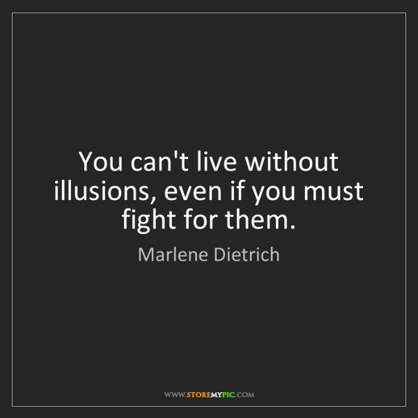 Marlene Dietrich: You can't live without illusions, even if you must fight...