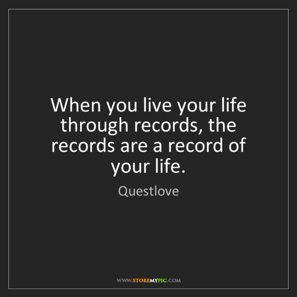 Questlove: When you live your life through records, the records...
