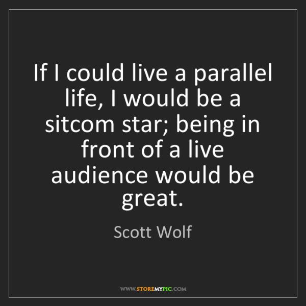 Scott Wolf: If I could live a parallel life, I would be a sitcom...