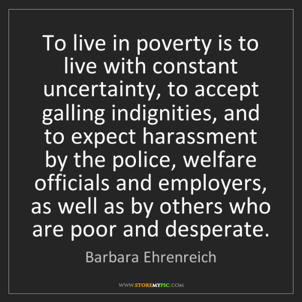 Barbara Ehrenreich: To live in poverty is to live with constant uncertainty,...