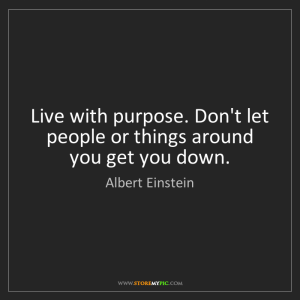 Albert Einstein: Live with purpose. Don't let people or things around...
