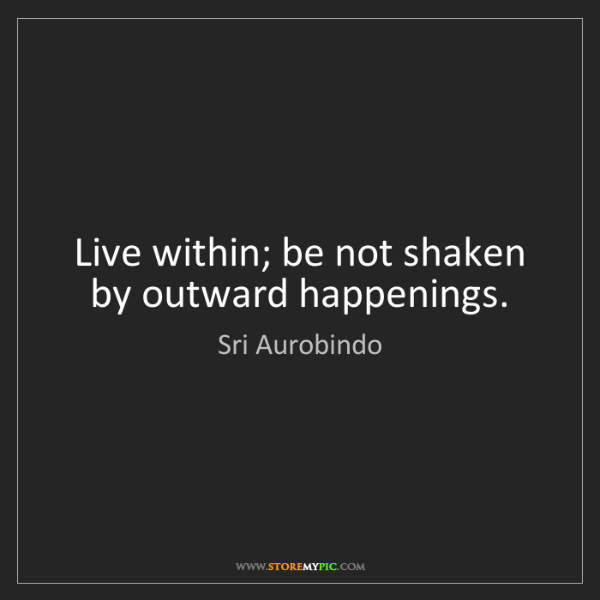 Sri Aurobindo: Live within; be not shaken by outward happenings.