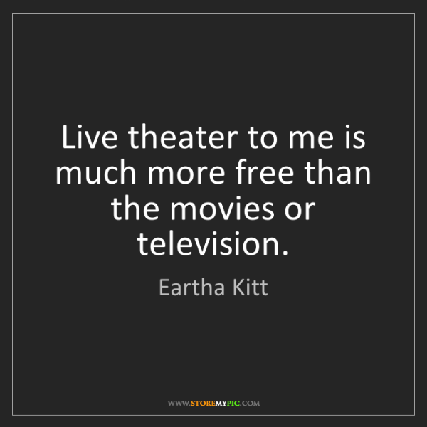 Eartha Kitt: Live theater to me is much more free than the movies...