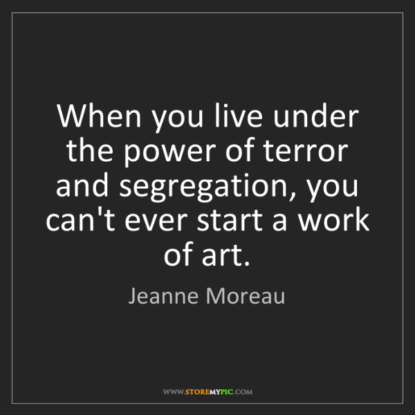 Jeanne Moreau: When you live under the power of terror and segregation,...