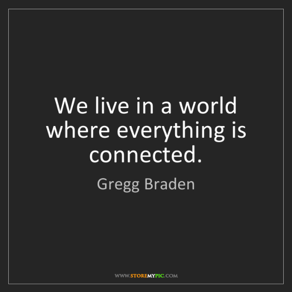 Gregg Braden: We live in a world where everything is connected.