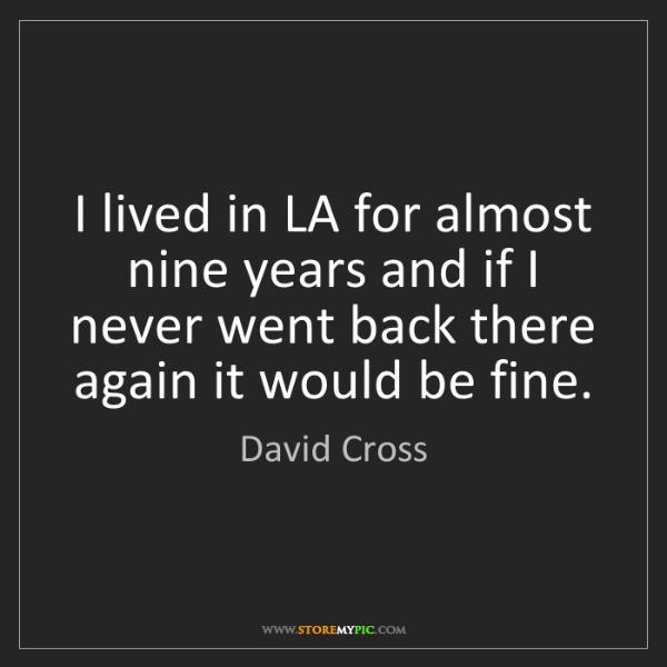 David Cross: I lived in LA for almost nine years and if I never went...