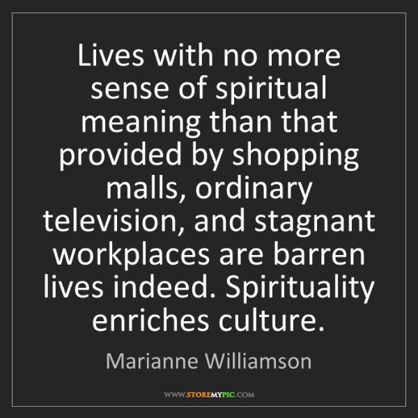 Marianne Williamson: Lives with no more sense of spiritual meaning than that...