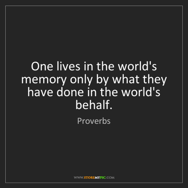 Proverbs: One lives in the world's memory only by what they have...