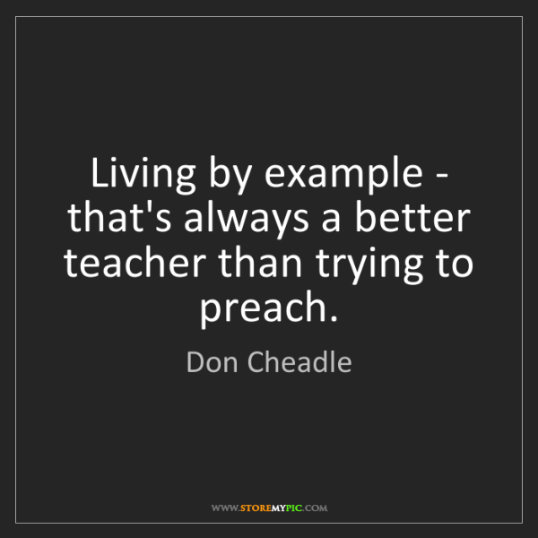 Don Cheadle: Living by example - that's always a better teacher than...