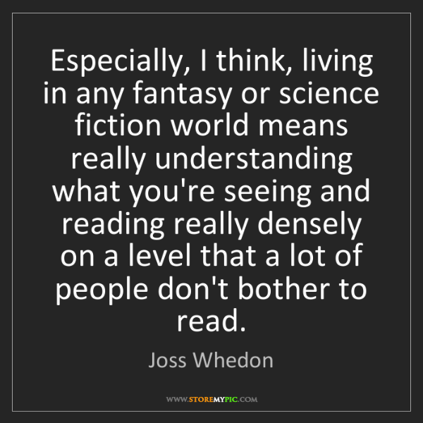 Joss Whedon: Especially, I think, living in any fantasy or science...