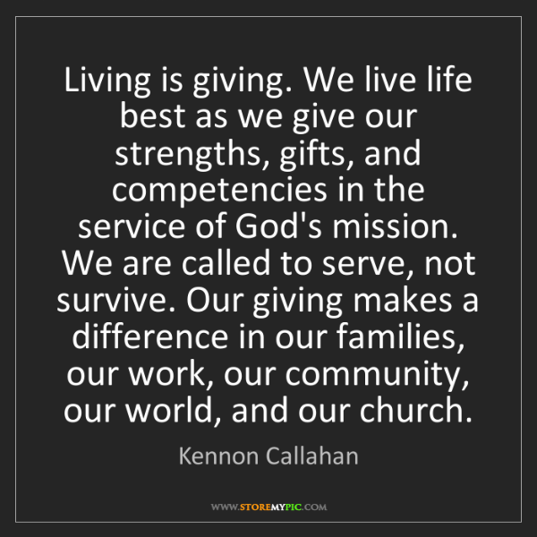 Kennon Callahan: Living is giving. We live life best as we give our strengths,...