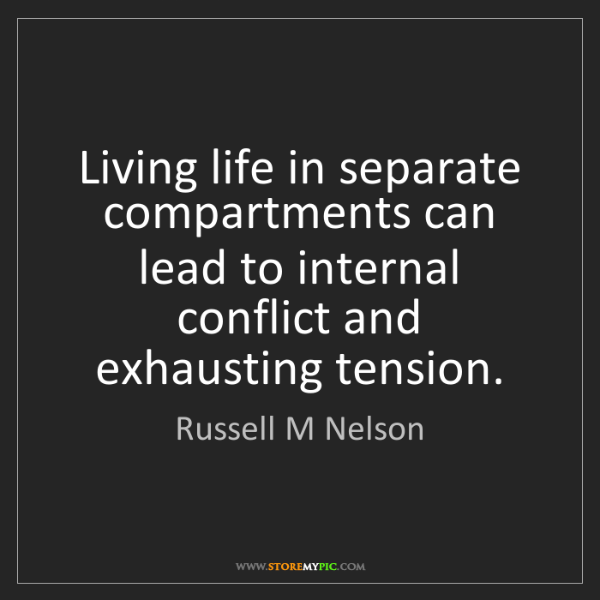 Russell M Nelson: Living life in separate compartments can lead to internal...