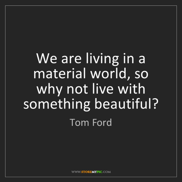 Tom Ford: We are living in a material world, so why not live with...