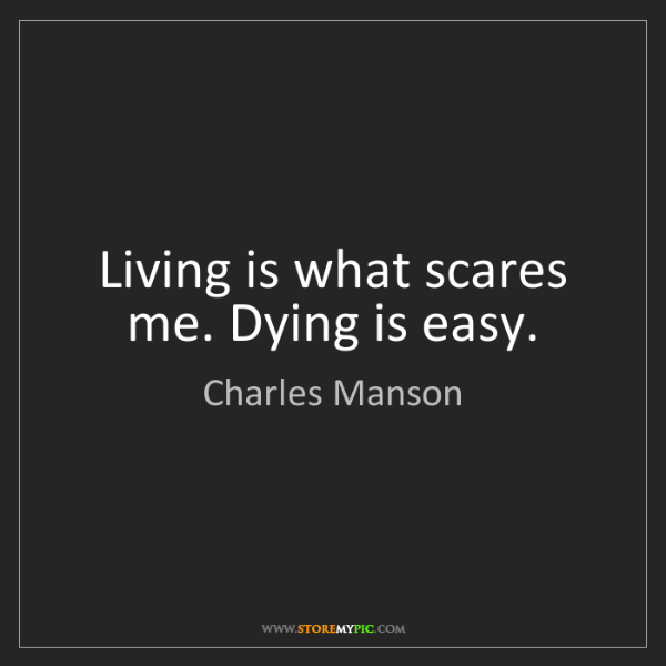 Charles Manson: Living is what scares me. Dying is easy.